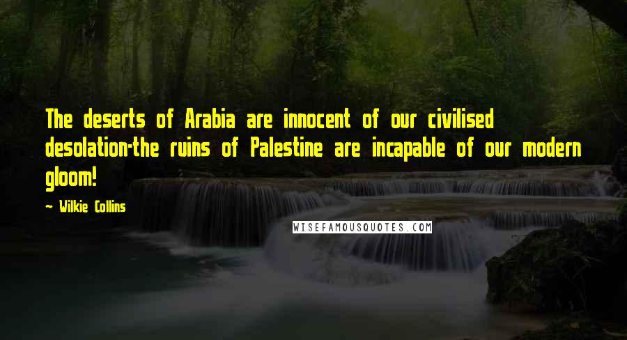 Wilkie Collins quotes: The deserts of Arabia are innocent of our civilised desolation-the ruins of Palestine are incapable of our modern gloom!