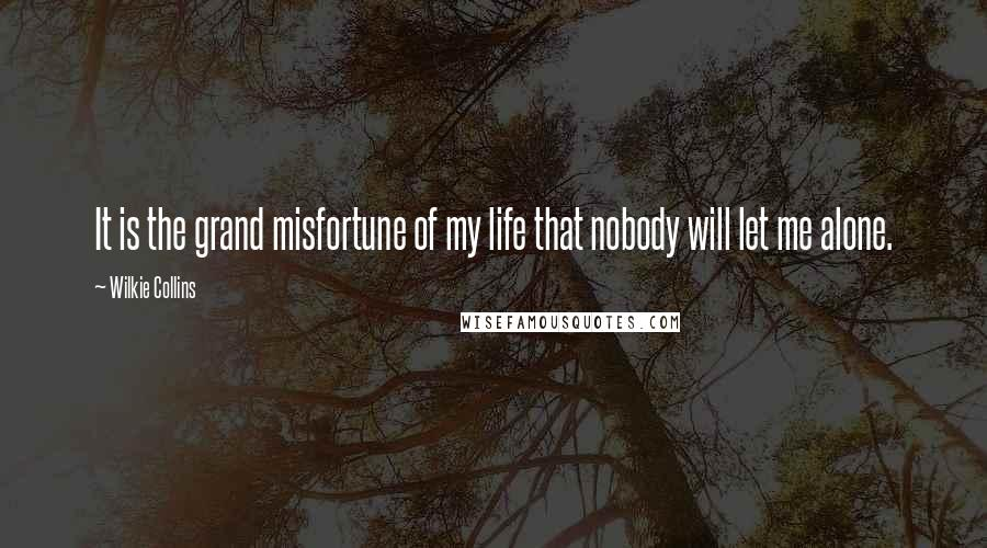 Wilkie Collins quotes: It is the grand misfortune of my life that nobody will let me alone.