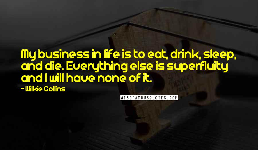 Wilkie Collins quotes: My business in life is to eat, drink, sleep, and die. Everything else is superfluity and I will have none of it.