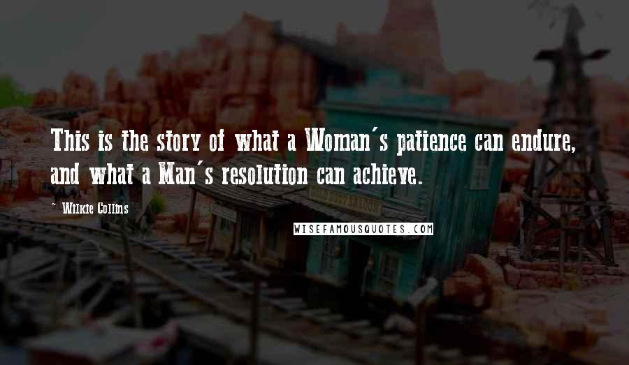 Wilkie Collins quotes: This is the story of what a Woman's patience can endure, and what a Man's resolution can achieve.