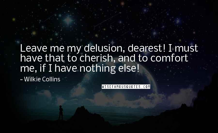Wilkie Collins quotes: Leave me my delusion, dearest! I must have that to cherish, and to comfort me, if I have nothing else!