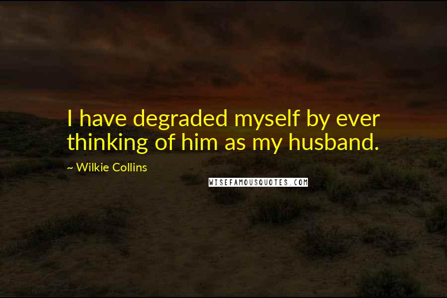 Wilkie Collins quotes: I have degraded myself by ever thinking of him as my husband.