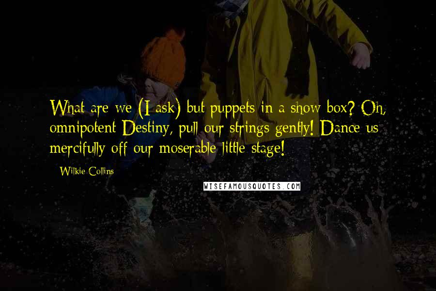Wilkie Collins quotes: What are we (I ask) but puppets in a show-box? Oh, omnipotent Destiny, pull our strings gently! Dance us mercifully off our moserable little stage!