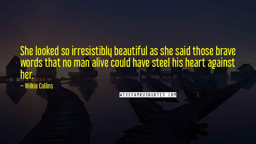 Wilkie Collins quotes: She looked so irresistibly beautiful as she said those brave words that no man alive could have steel his heart against her.