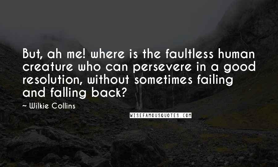 Wilkie Collins quotes: But, ah me! where is the faultless human creature who can persevere in a good resolution, without sometimes failing and falling back?