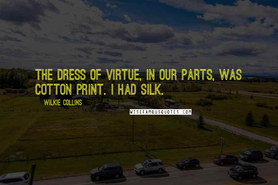 Wilkie Collins quotes: The dress of Virtue, in our parts, was cotton print. I had silk.