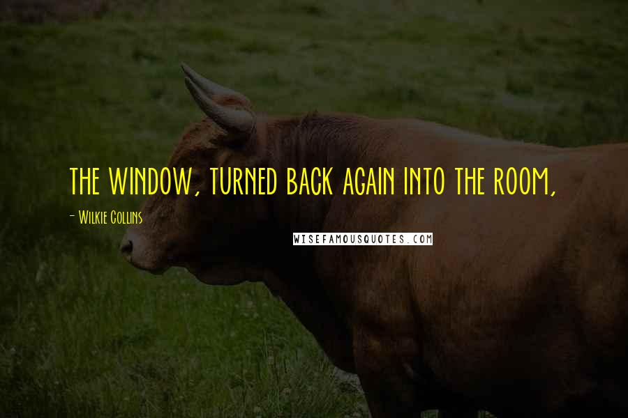 Wilkie Collins quotes: the window, turned back again into the room,