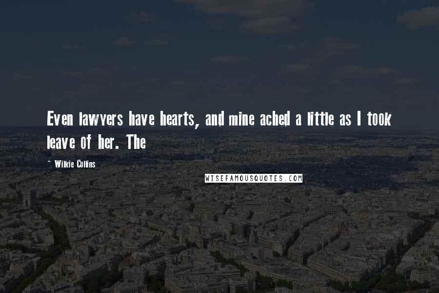 Wilkie Collins quotes: Even lawyers have hearts, and mine ached a little as I took leave of her. The