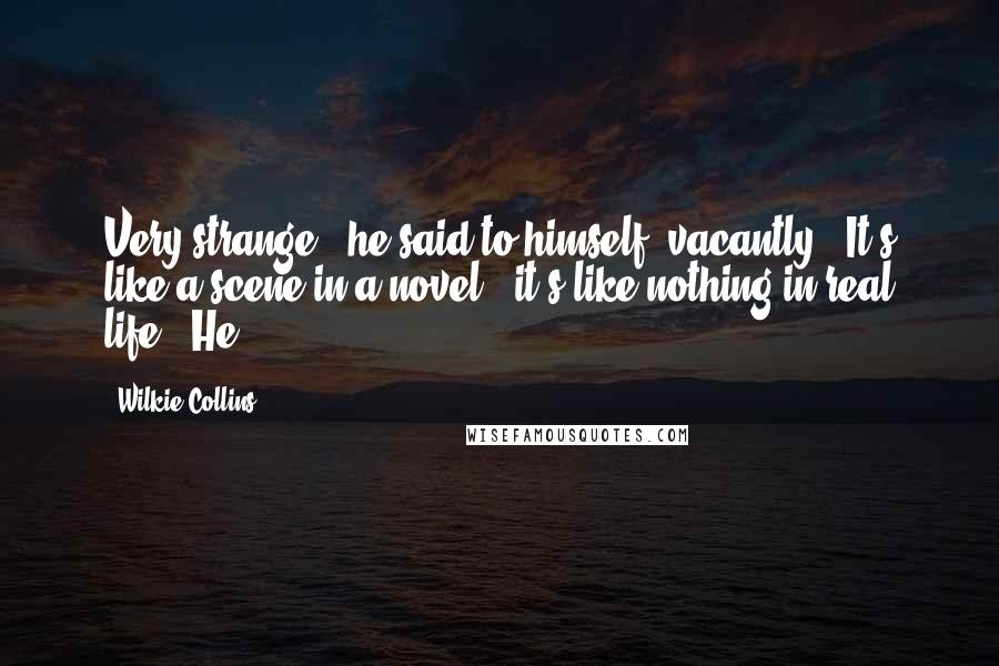 """Wilkie Collins quotes: Very strange!"""" he said to himself, vacantly. """"It's like a scene in a novel - it's like nothing in real life."""" He"""