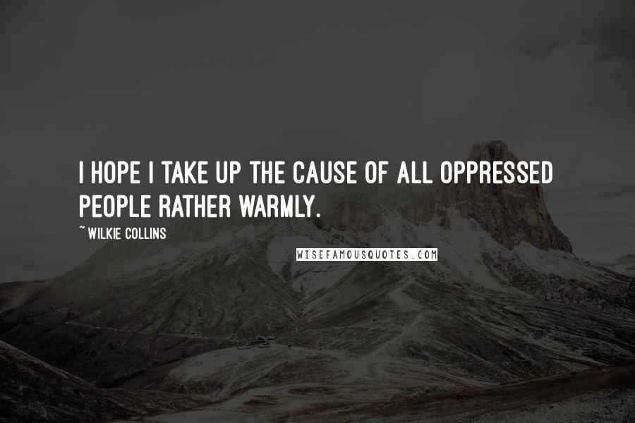 Wilkie Collins quotes: I hope I take up the cause of all oppressed people rather warmly.
