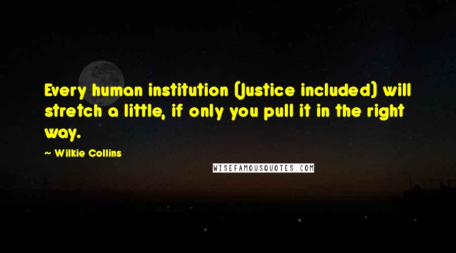 Wilkie Collins quotes: Every human institution (Justice included) will stretch a little, if only you pull it in the right way.