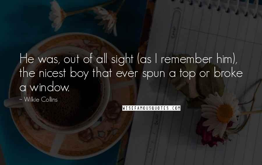 Wilkie Collins quotes: He was, out of all sight (as I remember him), the nicest boy that ever spun a top or broke a window.