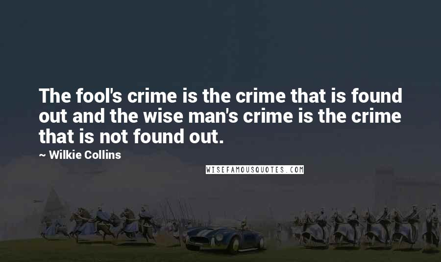 Wilkie Collins quotes: The fool's crime is the crime that is found out and the wise man's crime is the crime that is not found out.