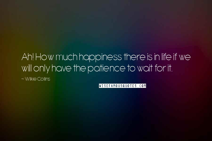 Wilkie Collins quotes: Ah! How much happiness there is in life if we will only have the patience to wait for it.