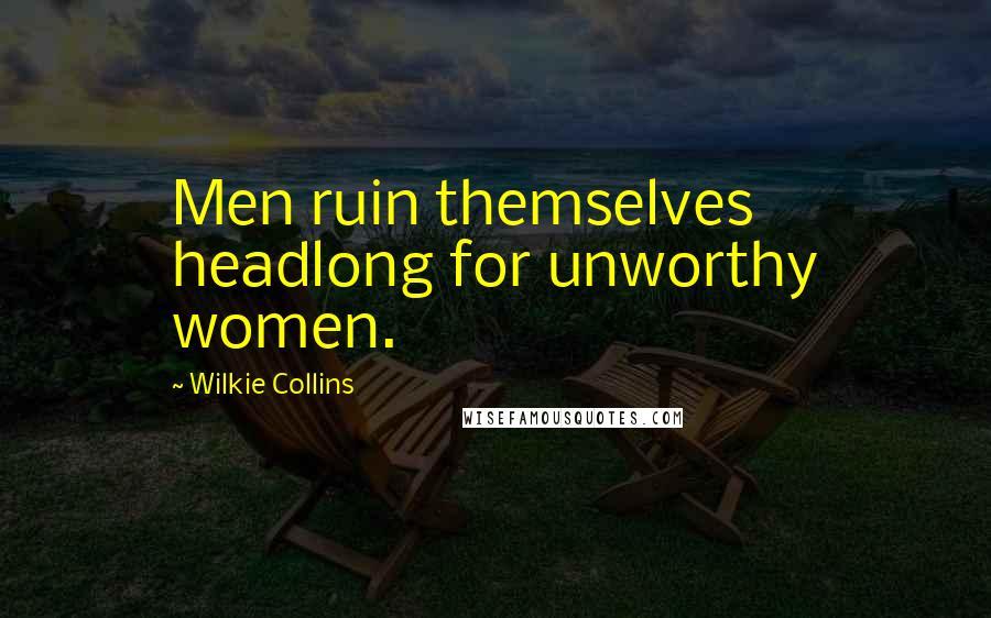 Wilkie Collins quotes: Men ruin themselves headlong for unworthy women.