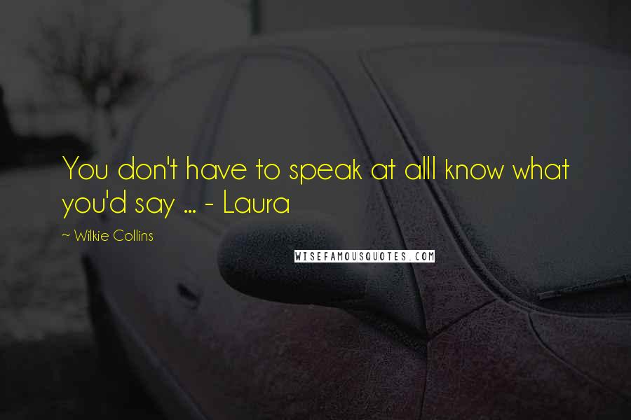 Wilkie Collins quotes: You don't have to speak at allI know what you'd say ... - Laura