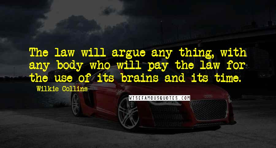 Wilkie Collins quotes: The law will argue any thing, with any body who will pay the law for the use of its brains and its time.