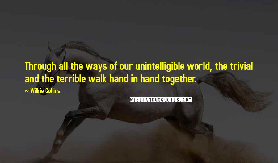 Wilkie Collins quotes: Through all the ways of our unintelligible world, the trivial and the terrible walk hand in hand together.