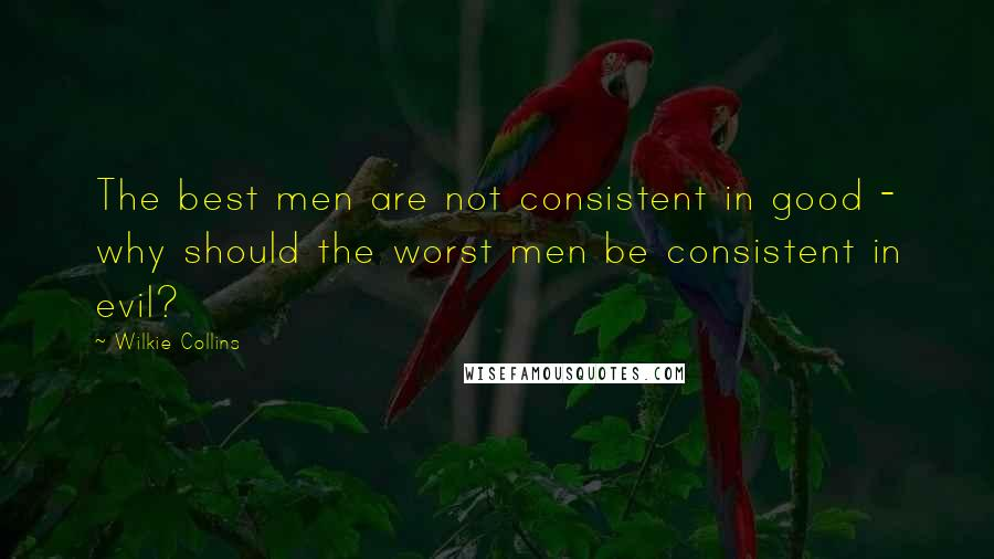 Wilkie Collins quotes: The best men are not consistent in good - why should the worst men be consistent in evil?