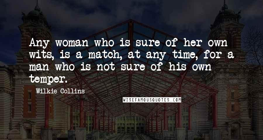 Wilkie Collins quotes: Any woman who is sure of her own wits, is a match, at any time, for a man who is not sure of his own temper.