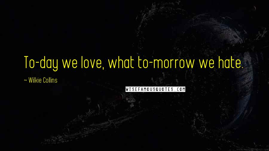Wilkie Collins quotes: To-day we love, what to-morrow we hate.