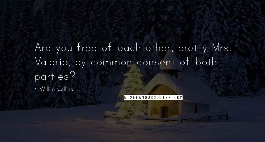 Wilkie Collins quotes: Are you free of each other, pretty Mrs. Valeria, by common consent of both parties?