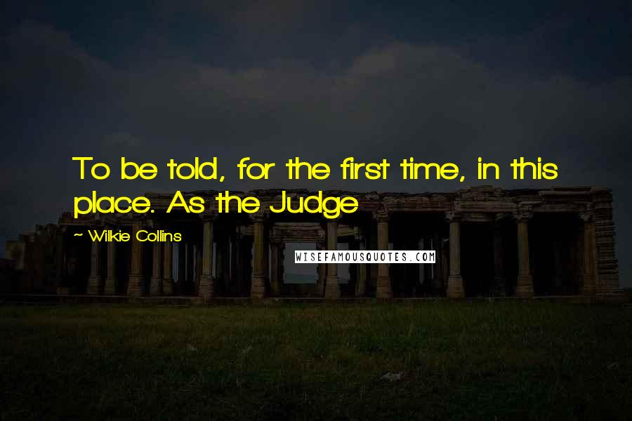 Wilkie Collins quotes: To be told, for the first time, in this place. As the Judge