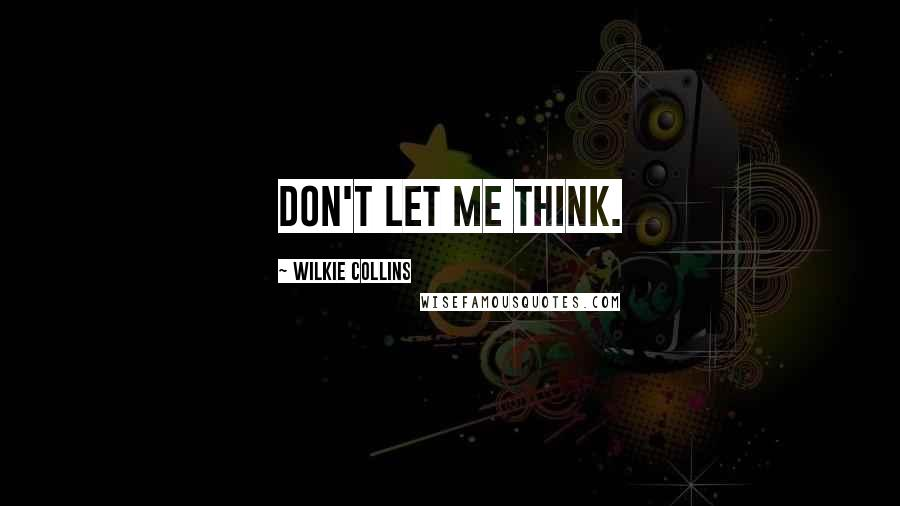 Wilkie Collins quotes: Don't let me think.