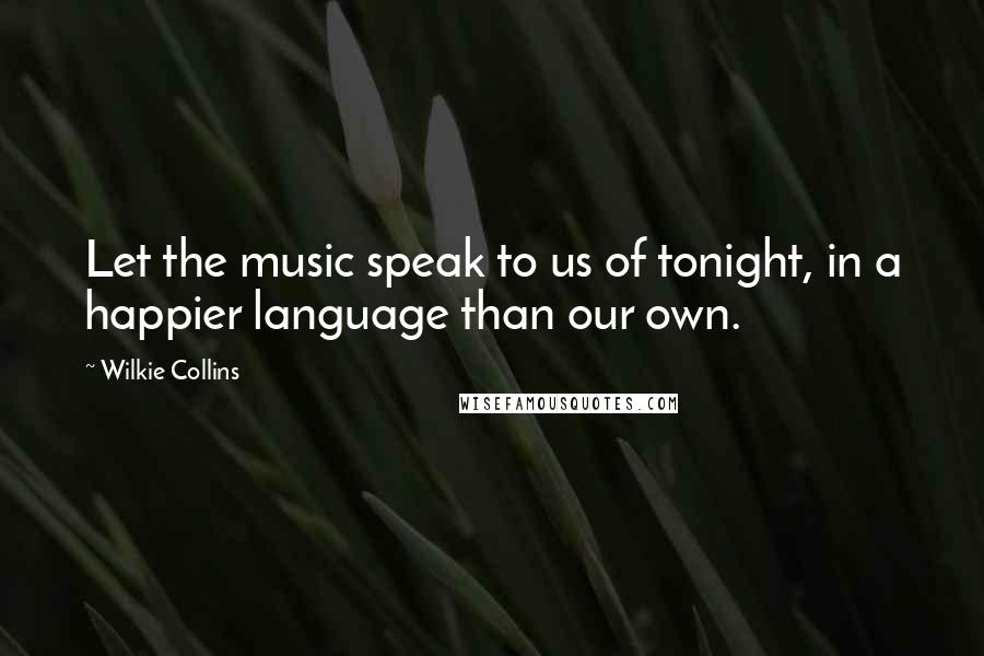 Wilkie Collins quotes: Let the music speak to us of tonight, in a happier language than our own.