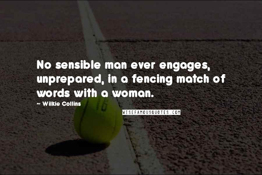Wilkie Collins quotes: No sensible man ever engages, unprepared, in a fencing match of words with a woman.