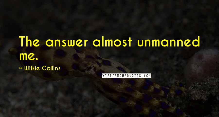 Wilkie Collins quotes: The answer almost unmanned me.