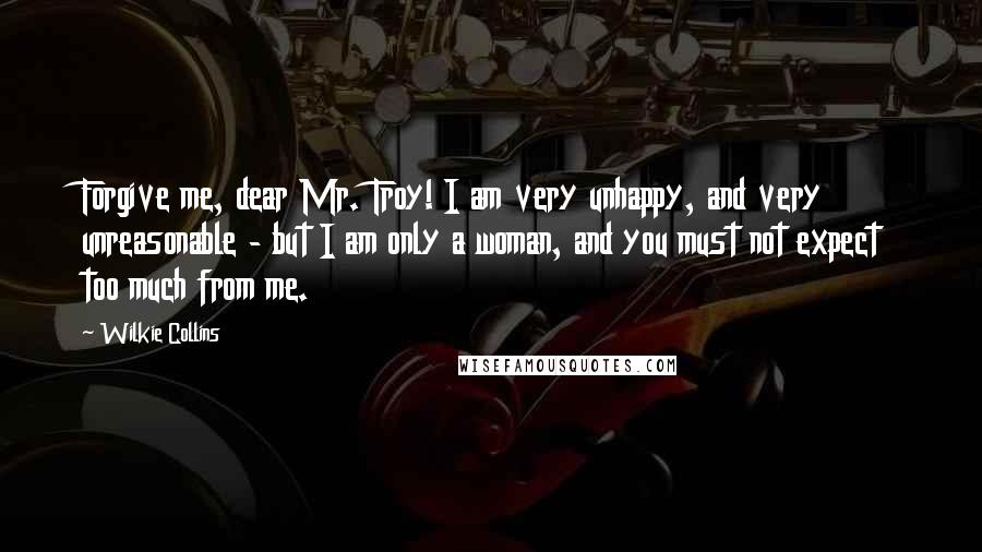 Wilkie Collins quotes: Forgive me, dear Mr. Troy! I am very unhappy, and very unreasonable - but I am only a woman, and you must not expect too much from me.