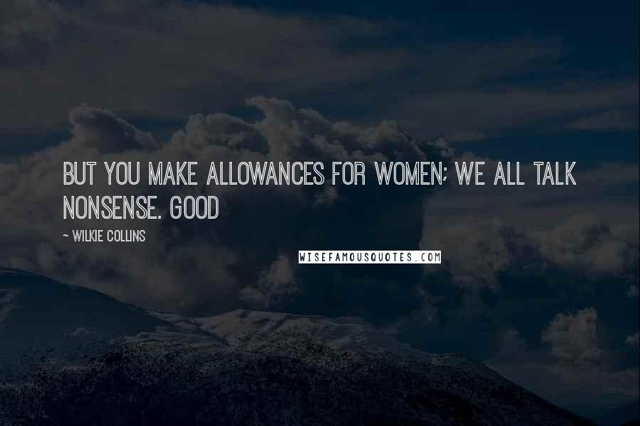 Wilkie Collins quotes: But you make allowances for women; we all talk nonsense. Good