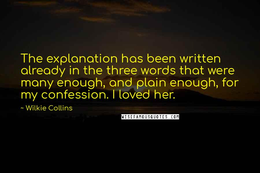 Wilkie Collins quotes: The explanation has been written already in the three words that were many enough, and plain enough, for my confession. I loved her.