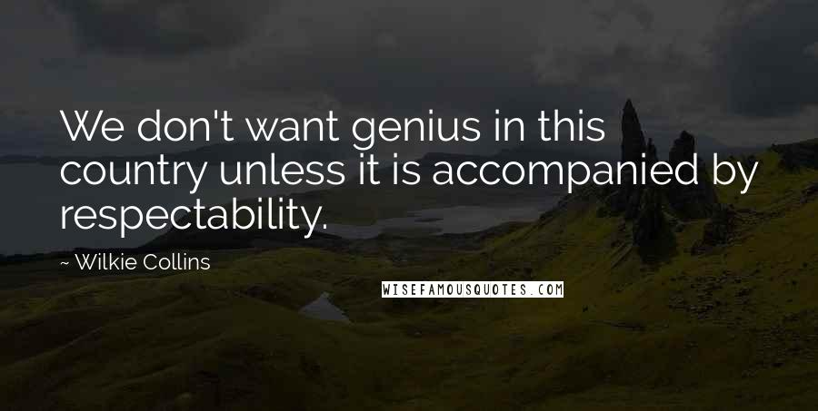 Wilkie Collins quotes: We don't want genius in this country unless it is accompanied by respectability.