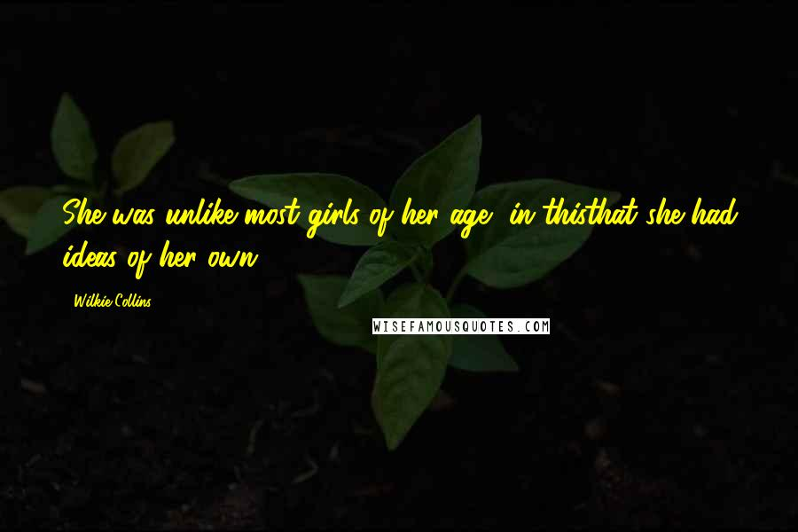 Wilkie Collins quotes: She was unlike most girls of her age, in thisthat she had ideas of her own.