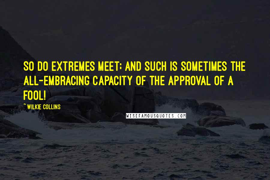 Wilkie Collins quotes: So do extremes meet; and such is sometimes the all-embracing capacity of the approval of a fool!