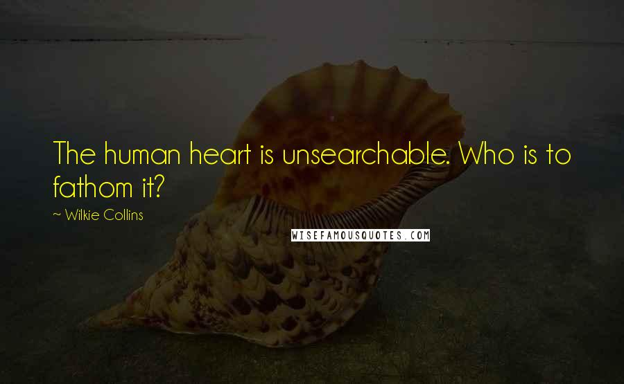 Wilkie Collins quotes: The human heart is unsearchable. Who is to fathom it?