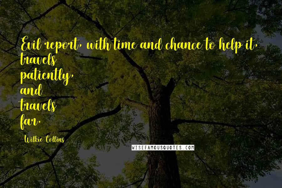 Wilkie Collins quotes: Evil report, with time and chance to help it, travels patiently, and travels far.