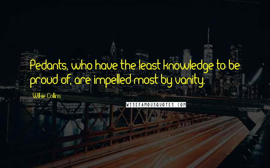 Wilkie Collins quotes: Pedants, who have the least knowledge to be proud of, are impelled most by vanity.