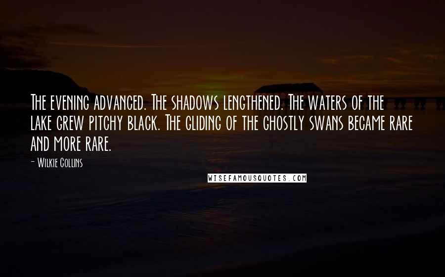 Wilkie Collins quotes: The evening advanced. The shadows lengthened. The waters of the lake grew pitchy black. The gliding of the ghostly swans became rare and more rare.