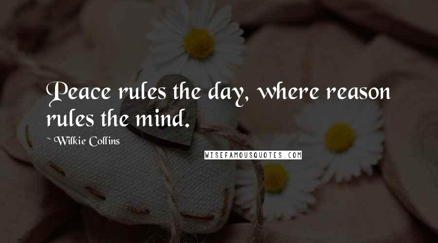 Wilkie Collins quotes: Peace rules the day, where reason rules the mind.