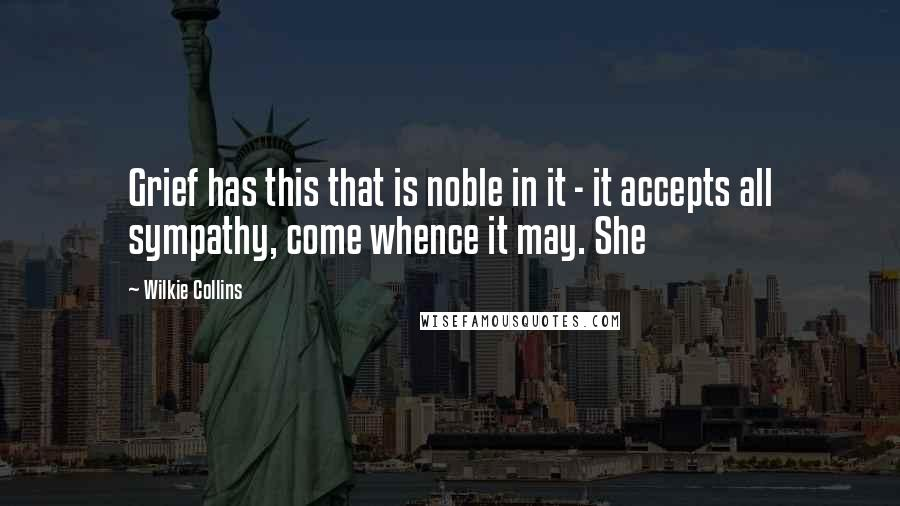 Wilkie Collins quotes: Grief has this that is noble in it - it accepts all sympathy, come whence it may. She