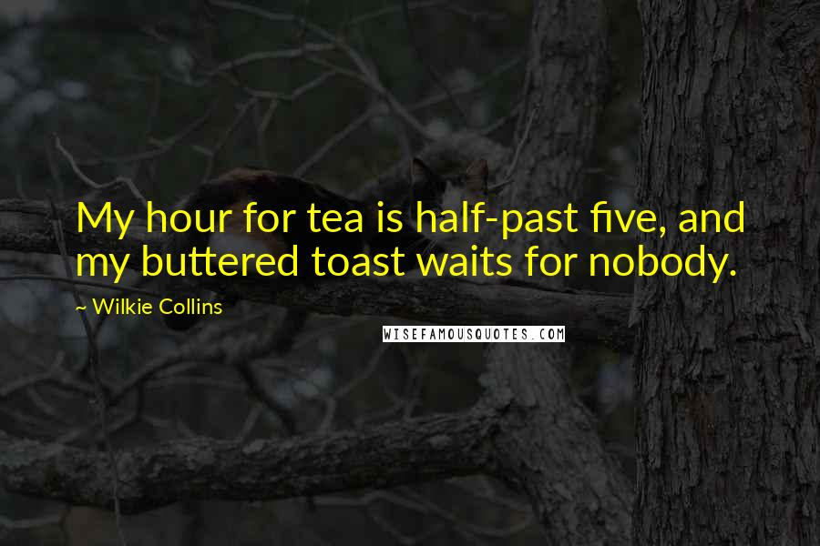 Wilkie Collins quotes: My hour for tea is half-past five, and my buttered toast waits for nobody.