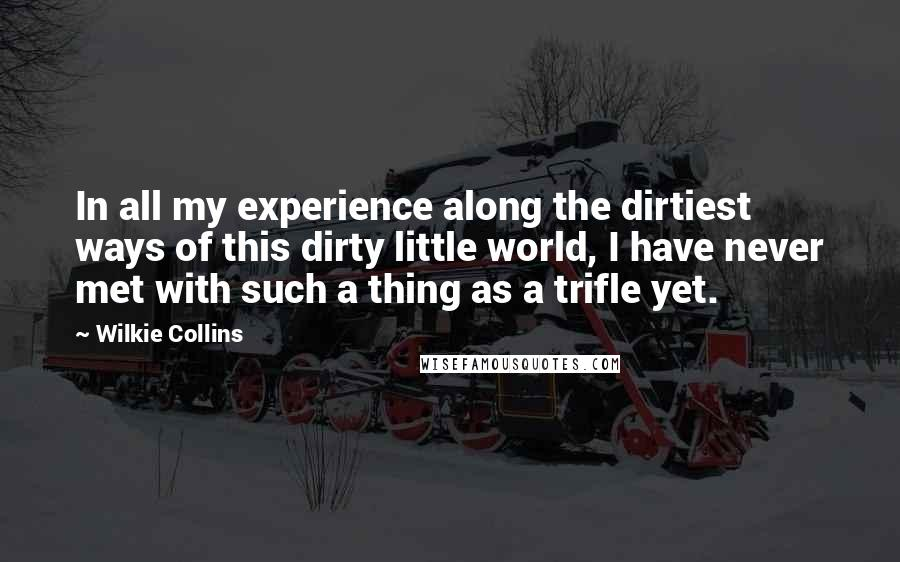 Wilkie Collins quotes: In all my experience along the dirtiest ways of this dirty little world, I have never met with such a thing as a trifle yet.