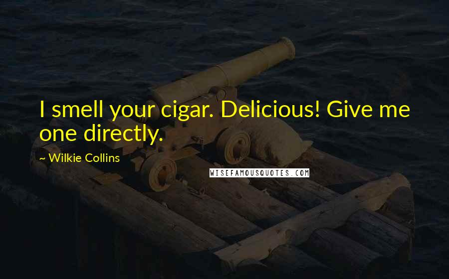 Wilkie Collins quotes: I smell your cigar. Delicious! Give me one directly.