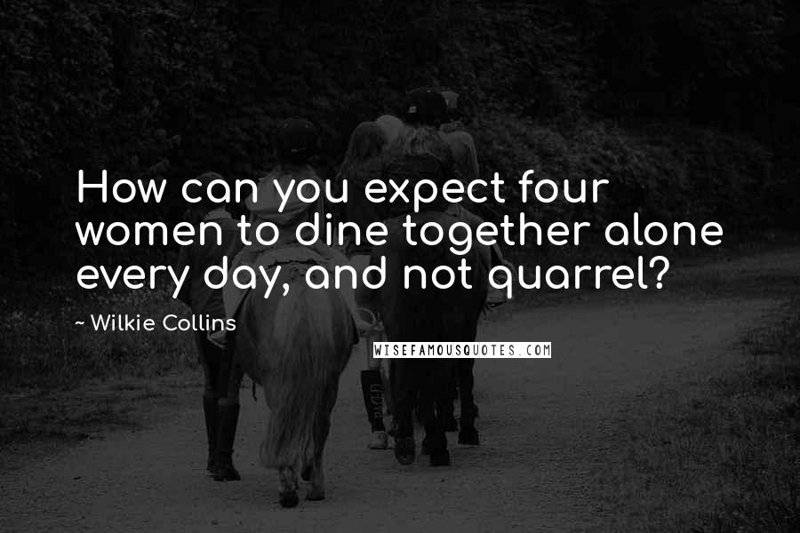 Wilkie Collins quotes: How can you expect four women to dine together alone every day, and not quarrel?