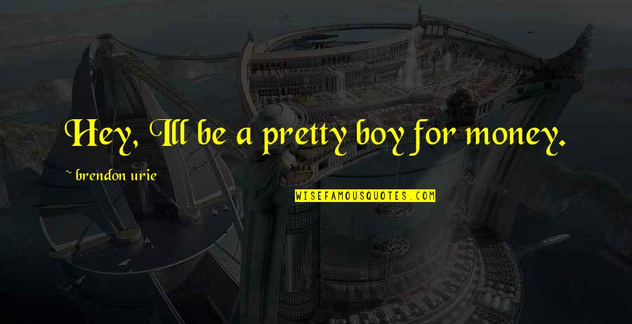 Will 2011 Movie Quotes By Brendon Urie: Hey, Ill be a pretty boy for money.