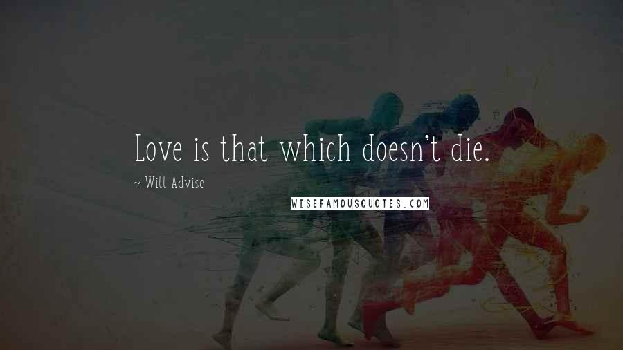 Will Advise quotes: Love is that which doesn't die.