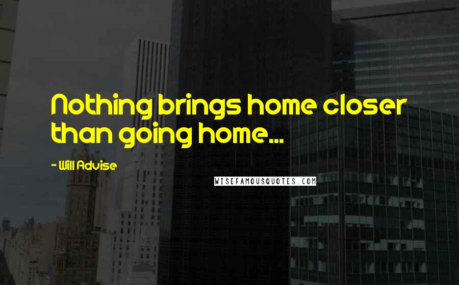 Will Advise quotes: Nothing brings home closer than going home...